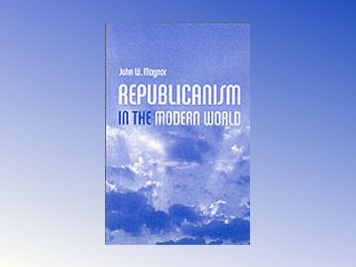 Republicanism in the Modern World av John Maynor