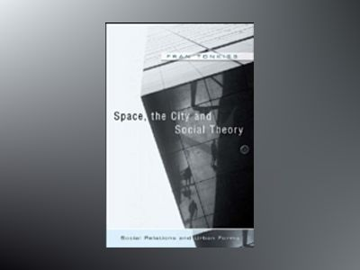 Space, the City and Social Theory: Social Relations and Urban Forms av Fran Tonkiss