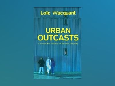 Urban Outcasts: A Comparative Sociology of Advanced Marginality av Loic J Wacquant