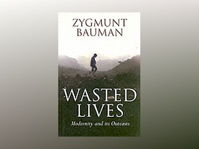 Wasted Lives: Modernity and Its Outcasts av Zygmunt Bauman