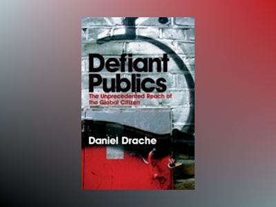 Defiant Publics: The Unprecedented Reach of the Global Citizen av Daniel Drache