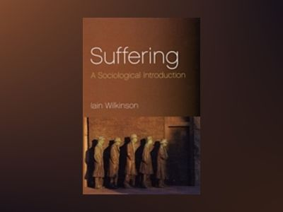 Suffering: A Sociological Introduction av Iain Wilkinson