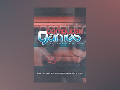 Computer Games: Text, Narrative and Play av Diane Carr