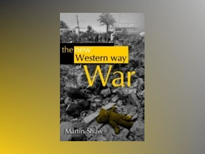 The New Western Way of War: Risk-Transfer War and its Crisis in Iraq av Martin Shaw