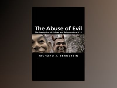 The Abuse of Evil: The Corruption of Politics and Religion since 9/11 av Richard J. Bernstein