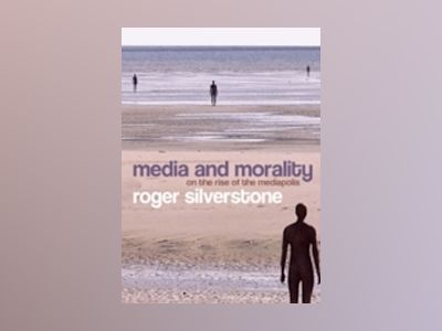 Media and Morality: On the Rise of the Mediapolis av Roger Silverstone