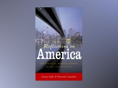 Reflections on America: Tocqueville, Weber and Adorno in the United States av Claus Offe