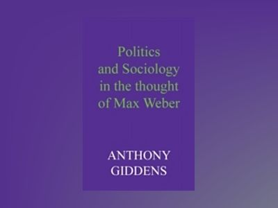 Politics and Sociology in the Thought of Max Weber av Anthony Giddens