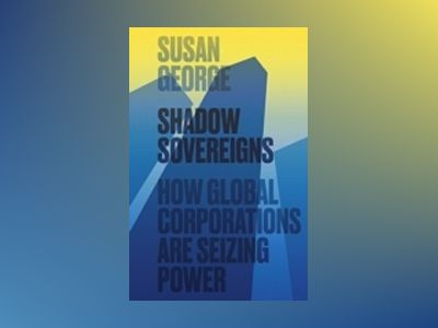 Shadow Sovereigns: How Global Corporations are Seizing Power av Susan George