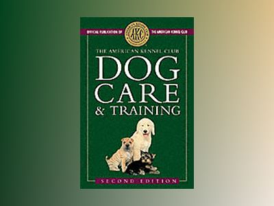 The American Kennel Club Dog Care and Training, 2nd Edition av American Kennel Club