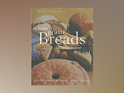 Whole Grain Breads by Machine or Hand: 200 Delicious, Healthful, Simple Rec av Beatrice Ojakangas