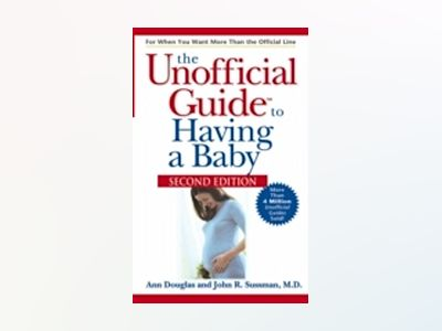 The Unofficial Guide to Having a Baby, 2nd Edition av Ann Douglas