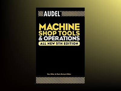 AudelTMMachine Shop Tools and Operations, All New 5th Edition av M. Rex Miller