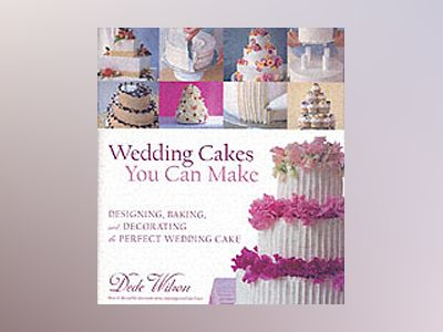 Wedding Cakes You Can Make: Designing, Baking, and Decorating the Perfect W av Dede Wilson