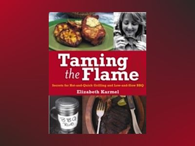 Taming the Flame: Secrets for Hot-and-Quick Grilling and Low-and-Slow BBQ av Elizabeth Karmel