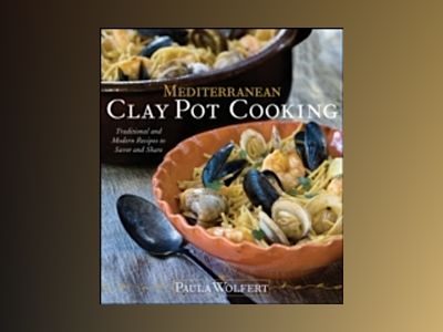 Mediterranean Clay Pot Cooking: Traditional and Modern Recipes to Savor and av Paula Wolfert