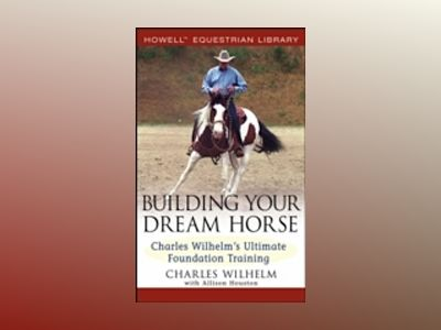 Building Your Dream Horse: Charles Wilhelm's Ultimate Foundation Training av Charles Wilhelm