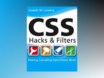 CSS Hacks and Filters: Making Cascading Stylesheets Work av Joseph W. Lowery