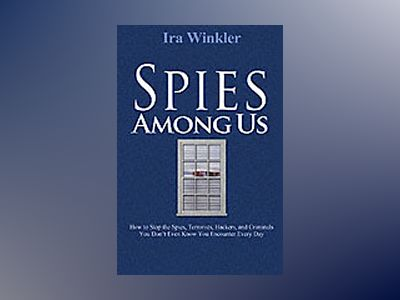 Spies Among Us: How to Stop the Spies, Terrorists, Hackers, and Criminals Y av Ira Winkler