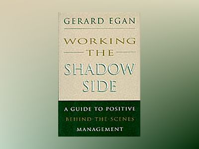 Working the Shadow Side: A Guide to Positive Behind-the-Scenes Management av Gerard Egan