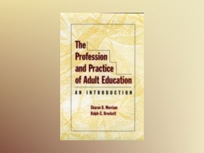 The Profession and Practice of Adult Education: An Introduction av Sharan B. Merriam