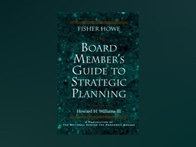 The Board Member's Guide to Strategic Planning: A Practical Approach to Str av Fisher Howe