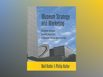 Museum Strategy and Marketing: Designing Missions, Building Audiences, Gene av Neil Kotler