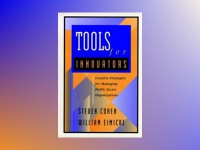 Tools for Innovators: Creative Strategies for Strengthening Public Sector O av Steven Cohen