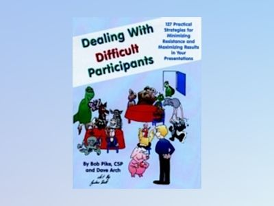 Dealing with Difficult Participants: 127 Practical Strategies for Minimizin av Bob Pike CSP