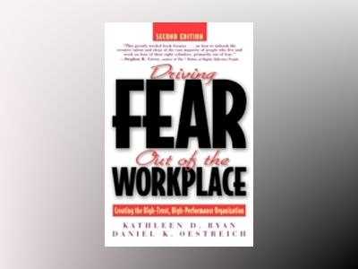 Driving Fear Out of the Workplace: Creating the High-Trust, High-Performanc av Kathleen D. Ryan