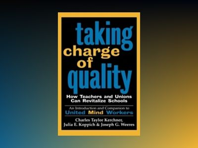 Taking Charge of Quality: How Teachers and Unions Can Revitalize Schools av Charles Taylor Kerchner