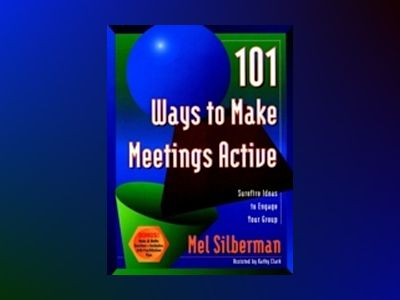 101 Ways to Make Meetings Active: Surefire Ideas to Engage Your Group av Mel Silberman