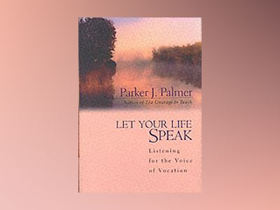 Let Your Life Speak: Listening for the Voice of Vocation av Parker J. Palmer