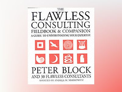 The Flawless Consulting Fieldbook and Companion: A Guide to Understanding Y av Peter Block