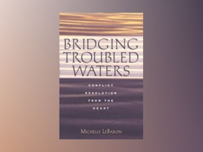 Bridging Troubled Waters: Conflict Resolution from the Heart av Michelle LeBaron