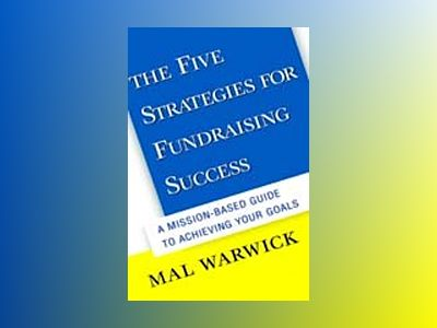 The Five Strategies for Fundraising Success: A Mission-Based Guide to Achie av Mal Warwick