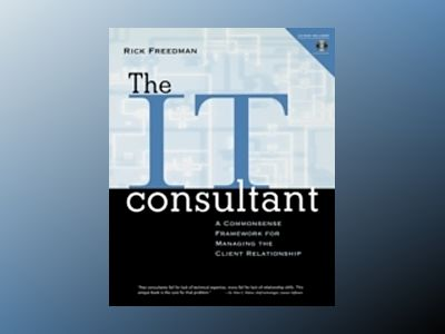 The IT Consultant: A Commonsense Framework for Managing the Client Relation av Rick Freedman