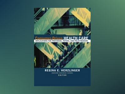 Consumer-Driven Health Care: Implications for Providers, Payers, and Policy av Regina E. Herzlinger