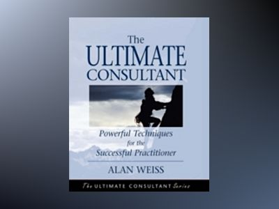 The Ultimate Consultant: Powerful Techniques for the Successful Practitione av Alan Weiss