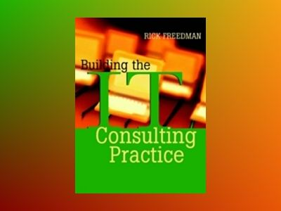 Building the IT Consulting Practice av Rick Freedman