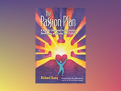 The Passion Plan: A Step-by-Step Guide to Discovering, Developing, and Livi av Richard Y. Chang