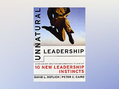 Unnatural Leadership: Going Against Intuition and Experience to Develop Ten av David L. Dotlich