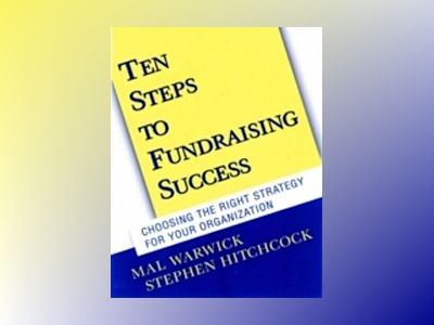 Ten Steps to Fundraising Success: Choosing the Right Strategy for Your Orga av Mal Warwick
