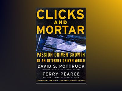 Clicks and Mortar: Passion Driven Growth in an Internet Driven World av David S. Pottruck