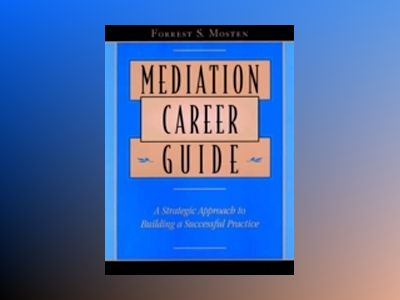Mediation Career Guide: A Strategic Approach to Building a Successful Pract av Forrest S. Mosten