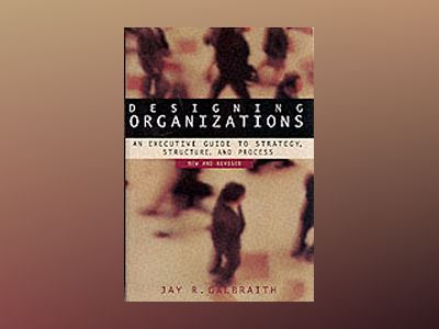 Designing Organizations: An Executive Guide to Strategy, Structure, and Pro av Jay R. Galbraith