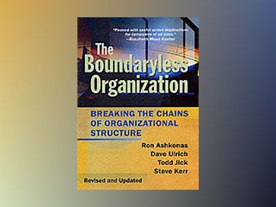 The Boundaryless Organization: Breaking the Chains of Organizational Struct av Ron Ashkenas