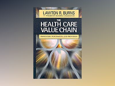 The Health Care Value Chain: Producers, Purchasers, and Providers av Lawton R. Burns