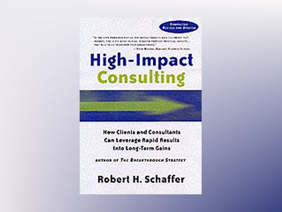 High-Impact Consulting: How Clients and Consultants Can Work Together to Ac av Robert H. Schaffer