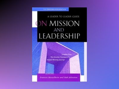 On Mission and Leadership: A Leader to Leader Guide av Frances Hesselbein